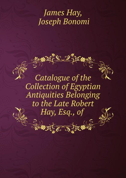 James Hay Catalogue of the Collection of Egyptian Antiquities Belonging to the Late Robert Hay, Esq., of .