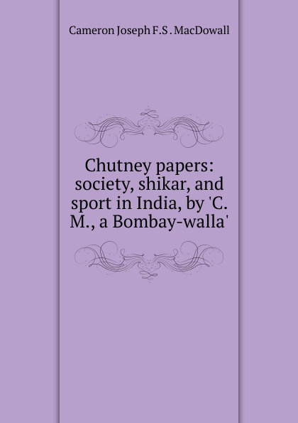 Chutney papers: society, shikar, and sport in India, by .C.M., a Bombay-walla..