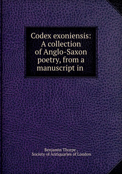 Benjamin Thorpe Codex exoniensis: A collection of Anglo-Saxon poetry, from a manuscript in . b thorpe a collection of anglo saxon poetry