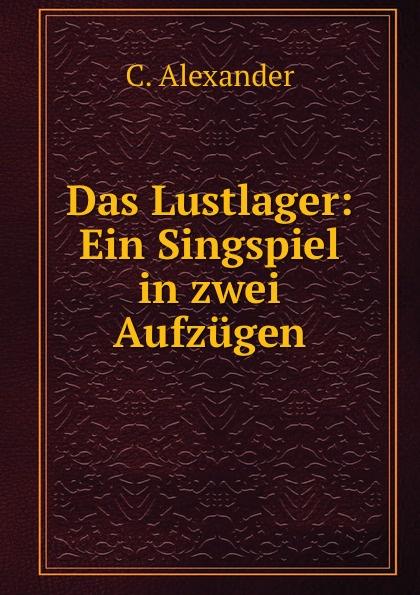 C. Alexander Das Lustlager: Ein Singspiel in zwei Aufzugen alexander wirminghaus zwei spanische merkantilisten