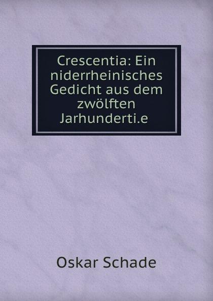Oskar Schade Crescentia: Ein niderrheinisches Gedicht aus dem zwolften Jarhunderti.e . oskar schade crescentia ein niderrheinisches gedicht aus dem zwolften jarhunderti e