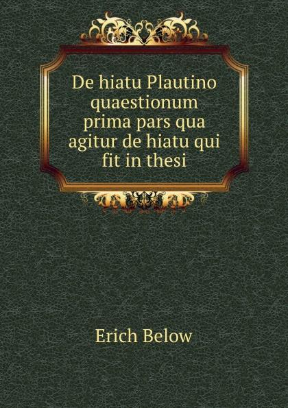 Erich Below De hiatu Plautino quaestionum prima pars qua agitur de hiatu qui fit in thesi цены