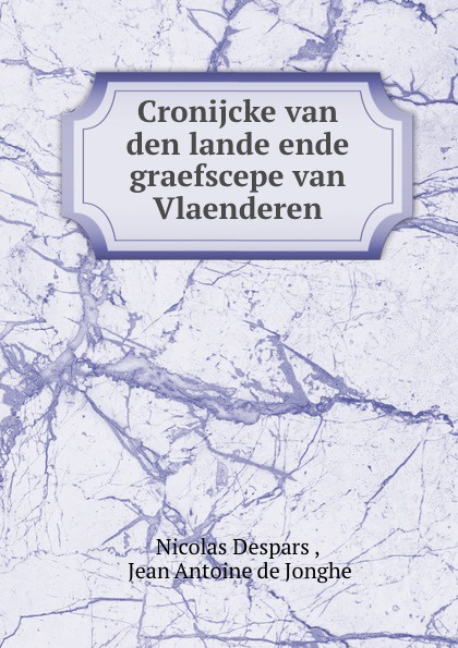 Nicolas Despars Cronijcke van den lande ende graefscepe van Vlaenderen nicolas despars cronijcke van den lande ende graefscepe van vlaenderen van de jaaren 405 to
