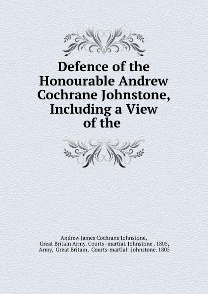 Andrew James Cochrane Johnstone Defence of the Honourable Andrew Cochrane Johnstone, Including a View of the . andrew james cochrane johnstone defence of the honourable andrew cochrane johnstone including a view of the