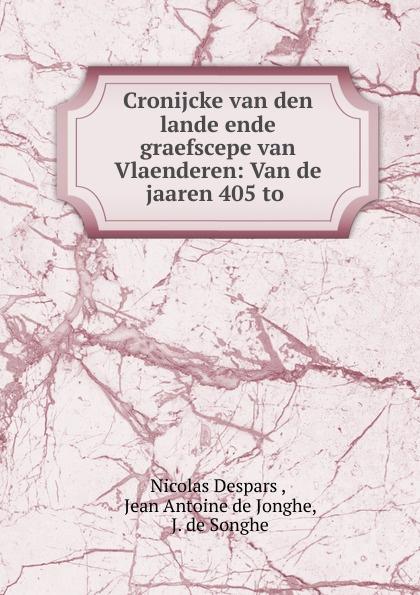 Nicolas Despars Cronijcke van den lande ende graefscepe van Vlaenderen: Van de jaaren 405 to . nicolas despars cronijcke van den lande ende graefscepe van vlaenderen van de jaaren 405 to