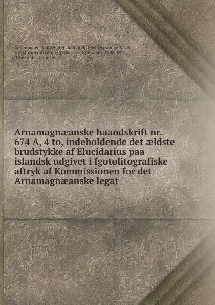 Konrȧour Gislason Arnamagnaeanske haandskrift nr. 674 A, 4 to, indeholdende det aeldste brudstykke af Elucidarius paa islandsk udgivet i fgotolitografiske aftryk af Kommissionen for det Arnamagnaeanske legat denmark rigsarkivet de aeldste danske archivregistraturer udg efter beslutning af det volume 3
