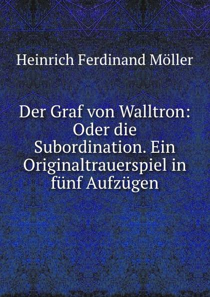 Heinrich Ferdinand Möller Der Graf von Walltron: Oder die Subordination. Ein Originaltrauerspiel in funf Aufzugen johann heinrich steffens cleveland oder der irrende philosoph ein schauspiel in funf aufzugen