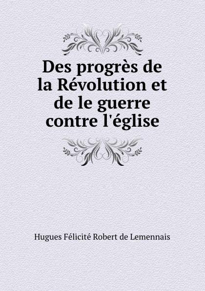 Hugues Félicité Robert de Lemennais Des progres de la Revolution et de le guerre contre l.eglise