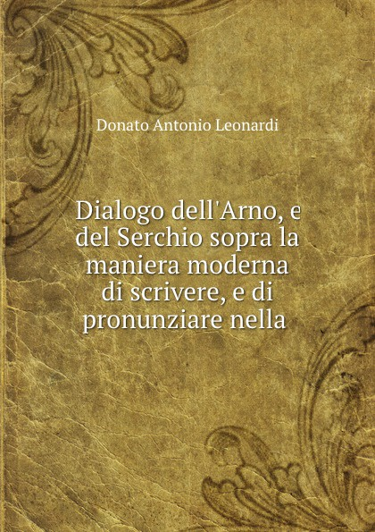 Donato Antonio Leonardi Dialogo dell.Arno, e del Serchio sopra la maniera moderna di scrivere, e di pronunziare nella .