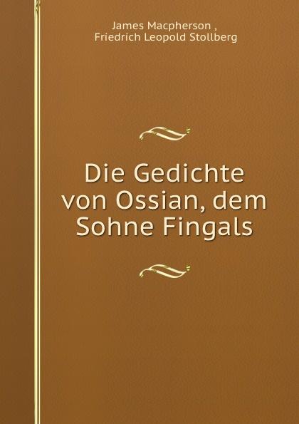 James Macpherson Die Gedichte von Ossian, dem Sohne Fingals james macpherson die gedichte von ossian dem sohne fingals volume 1