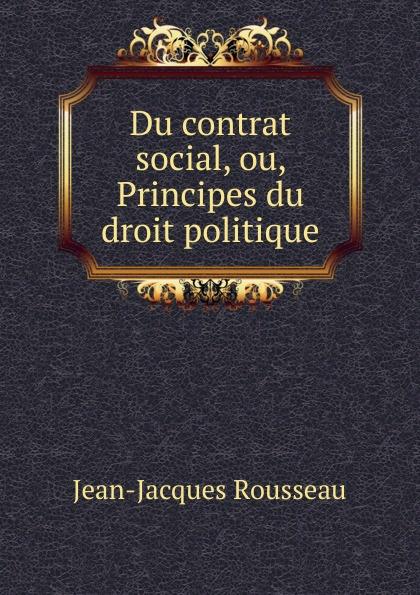 Жан-Жак Руссо Du contrat social, ou, Principes du droit politique