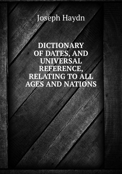 Joseph Haydn DICTIONARY OF DATES, AND UNIVERSAL REFERENCE, RELATING TO ALL AGES AND NATIONS benjamin vincent haydn s dictionary of dates relating to all ages and nations for universal reference