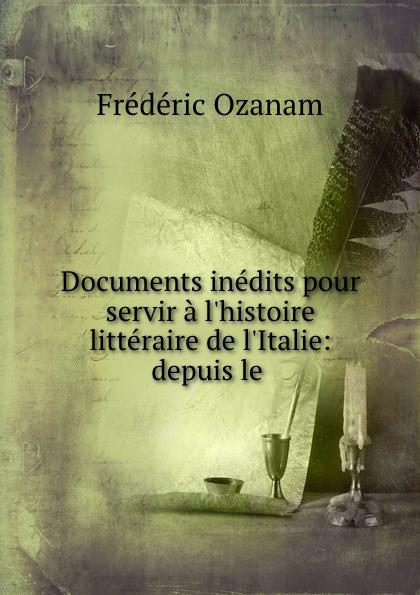 Frédéric Ozanam Documents inedits pour servir a l.histoire litteraire de l.Italie: depuis le .