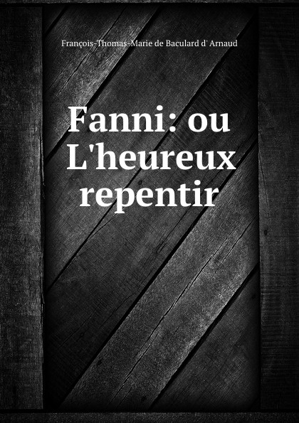 François-Thomas-Marie de Baculard d' Arnaud Fanni: ou L.heureux repentir françois thomas marie de baculard d arnaud fanni ou l heureux repentir