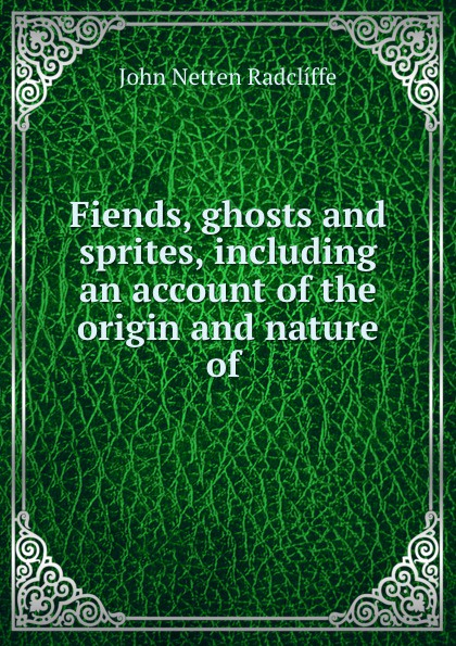 John Netten Radclíffe Fiends, ghosts and sprites, including an account of the origin and nature of . mhu 4 flying fiends and grues