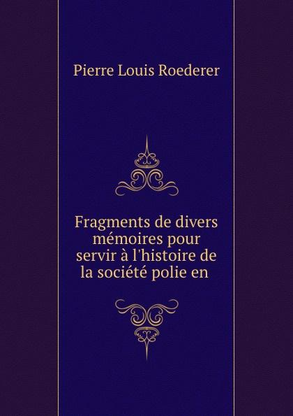 Pierre Louis Roederer Fragments de divers memoires pour servir a l.histoire de la societe polie en .