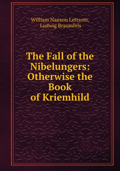 William Nanson Lettsom The Fall of the Nibelungers: Otherwise the Book of Kriemhild