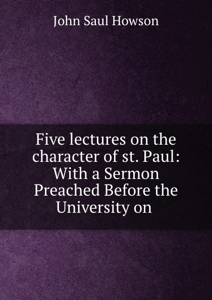John Saul Howson Five lectures on the character of st. Paul: With a Sermon Preached Before the University on .