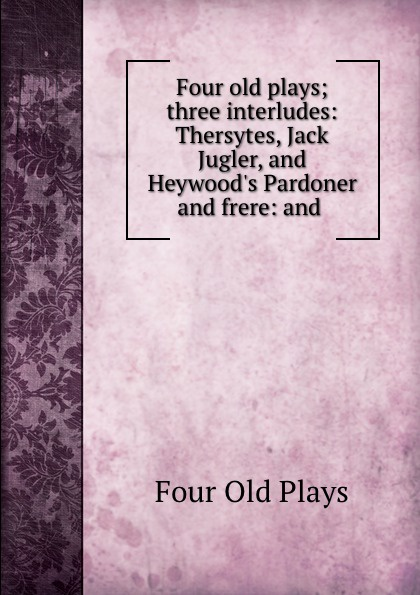 Four Old Plays Four old plays; three interludes: Thersytes, Jack Jugler, and Heywood.s Pardoner and frere: and . four plays