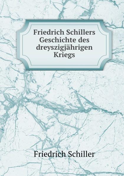 Friedrich Schiller Friedrich Schillers Geschichte des dreyszigjahrigen Kriegs friedrich von schiller geschichte des dreyssigjahrigen kriegs vol 1 classic reprint