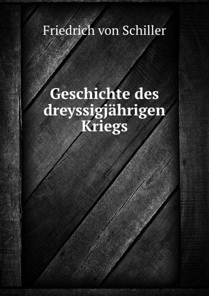 Friedrich von Schiller Geschichte des dreyssigjahrigen Kriegs friedrich von schiller geschichte des dreyssigjahrigen kriegs vol 1 classic reprint
