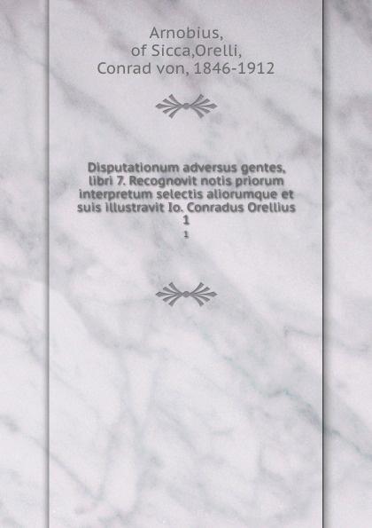 Conrad von Arnobius Disputationum adversus gentes, libri 7. Recognovit notis priorum interpretum selectis aliorumque et suis illustravit Io. Conradus Orellius. 1 conrad von arnobius disputationum adversus gentes libri 7 recognovit notis priorum interpretum selectis aliorumque et suis illustravit io conradus orellius 1