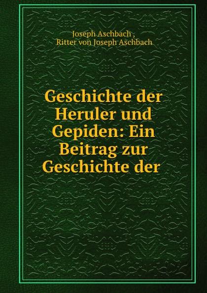 Joseph Aschbach Geschichte der Heruler und Gepiden: Ein Beitrag zur Geschichte der . цена 2017