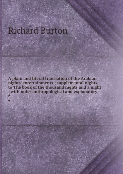 лучшая цена Richard Burton A plain and literal translation of the Arabian nights. entertainments ; supplemental nights to The book of the thousand nights and a night : with notes anthropological and explanatory . 6