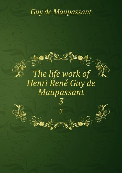 Ги де Мопассан The life work of Henri Rene Guy de Maupassant. 3 все цены