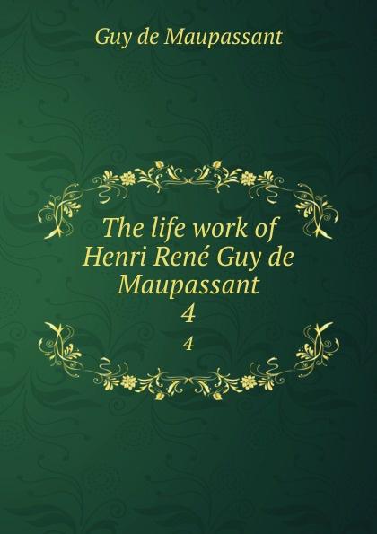 Ги де Мопассан The life work of Henri Rene Guy de Maupassant. 4 все цены