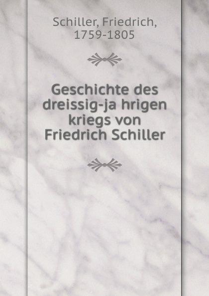 F. Schiller Geschichte des dreissig-jahrigen kriegs von Friedrich Schiller friedrich von schiller geschichte des dreyssigjahrigen kriegs vol 1 classic reprint