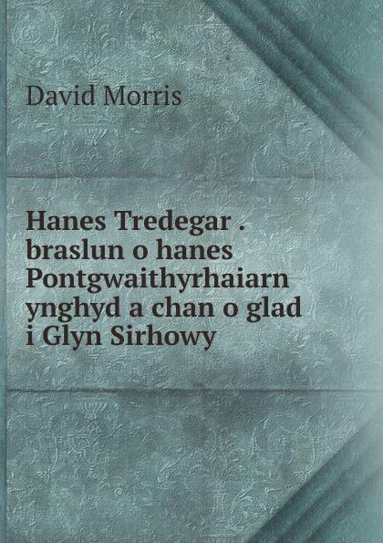David Morris Hanes Tredegar . braslun o hanes Pontgwaithyrhaiarn ynghyd a chan glad i Glyn Sirhowy