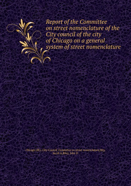 Ill. City Council. Committee on street nomenclature Report of the Committee on street nomenclature of the City council of the city of Chicago on a general system of street nomenclature все цены
