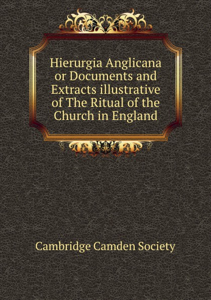 Hierurgia Anglicana or Documents and Extracts illustrative of The Ritual of the Church in England