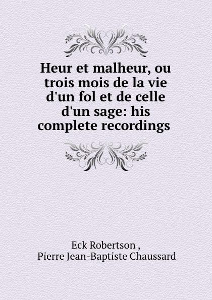 Eck Robertson Heur et malheur, ou trois mois de la vie d.un fol et de celle d.un sage: his complete recordings .