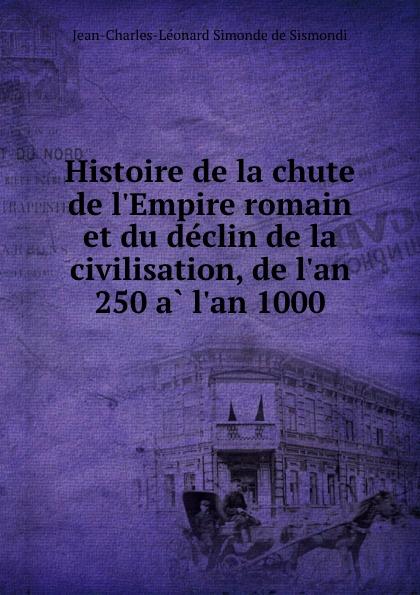 J. C. L. Simonde de Sismondi Histoire de la chute de l.Empire romain et du declin de la civilisation, de l.an 250 a l.an 1000