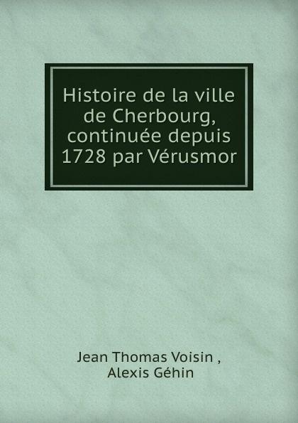 Jean Thomas Voisin Histoire de la ville de Cherbourg, continuee depuis 1728 par Verusmor