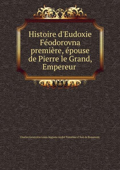 Charles Geneviève Louis Auguste André Timothée d' Eon de Beaumont Histoire d.Eudoxie Feodorovna premiere, epouse de Pierre le Grand, Empereur .