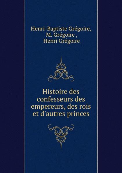 Henri-Baptiste Grégoire Histoire des confesseurs des empereurs, des rois et d.autres princes henri grégoire histoire des confesseurs des empereurs des rois et d autres princes