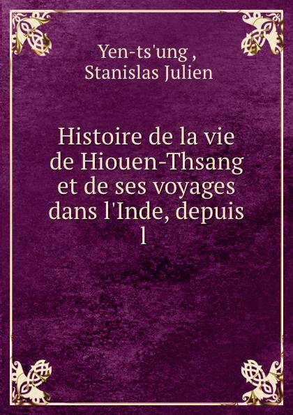 Stanislas Julien Yen-ts'ung Histoire de la vie de Hiouen-Thsang et de ses voyages dans l.Inde, depuis l .