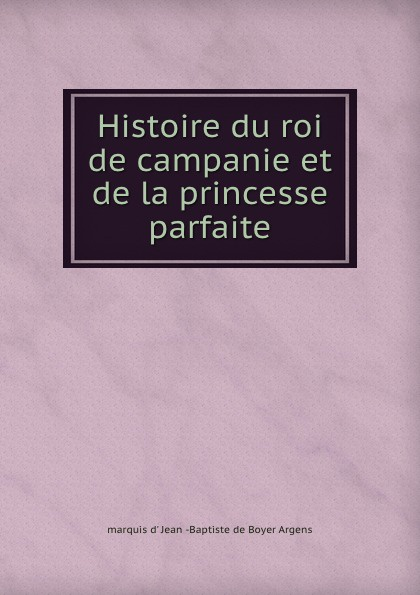 Jean Baptiste de Boyer Argens Histoire du roi de campanie et de la princesse parfaite