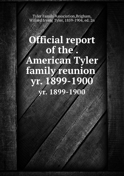 Official report of the . American Tyler family reunion . yr. 1899-1900