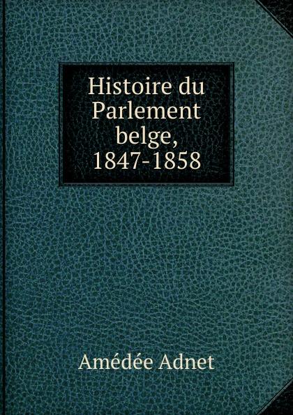 Amédée Adnet Histoire du Parlement belge, 1847-1858