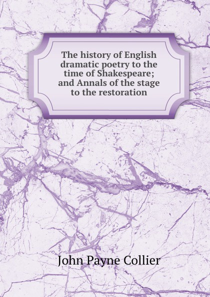 John Payne Collier The history of English dramatic poetry to the time of Shakespeare; and Annals of the stage to the restoration doran john their majesties servants annals of the english stage volume 2 of 3