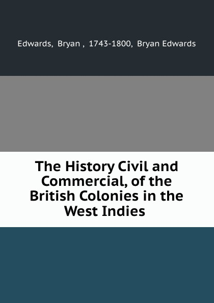 Bryan Edwards The History Civil and Commercial, of the British Colonies in the West Indies . bryan edwards the history civil and commercial of the british west indies vol 1