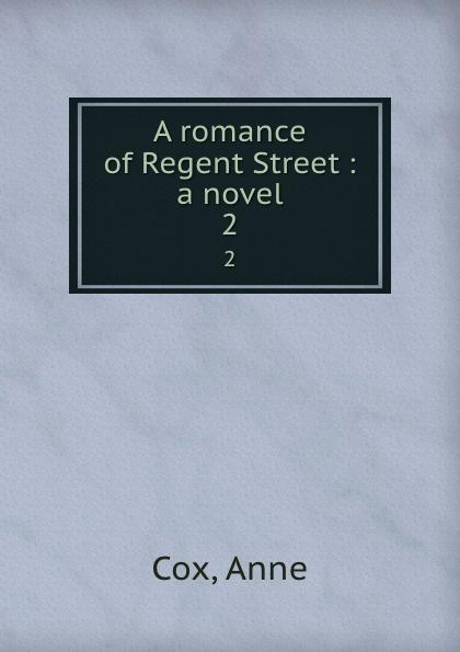 Anne Cox A romance of Regent Street : a novel. 2 curtis yorke a romance of modern london a novel 2