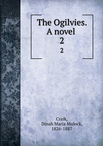 Dinah Maria Mulock Craik The Ogilvies. A novel . 2 dinah maria mulock craik mistress and maid 2