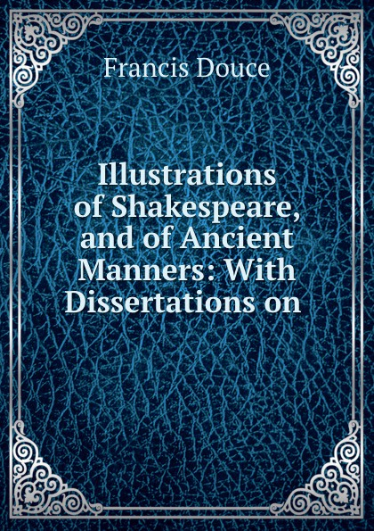 Francis Douce Illustrations of Shakespeare, and of Ancient Manners: With Dissertations on . отсутствует illustrations of shakespeare and of ancient manners vol 2