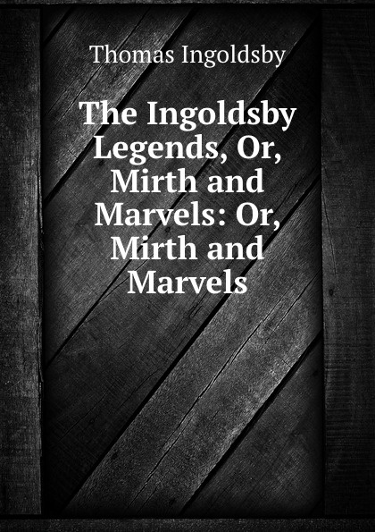 Ingoldsby Thomas The Ingoldsby Legends, Or, Mirth and Marvels: Or, Mirth and Marvels