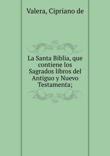 Cipriano de Valera La Santa Biblia, que contiene los Sagrados libros del Antiguo y Nuevo Testamenta; la santa biblia que consta del antiguo y el nuevo testamento